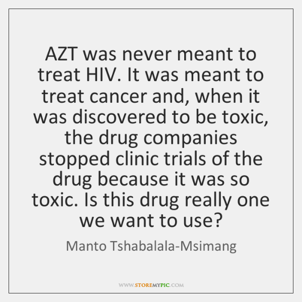AZT was never meant to treat HIV. It was meant to treat ...