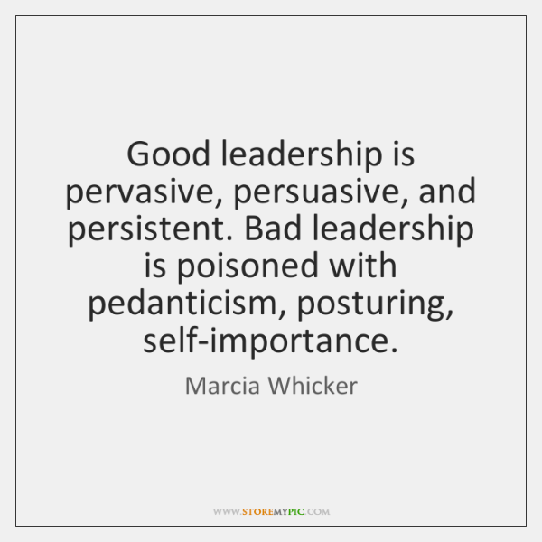 Good leadership is pervasive, persuasive, and persistent. Bad leadership is poisoned with ...