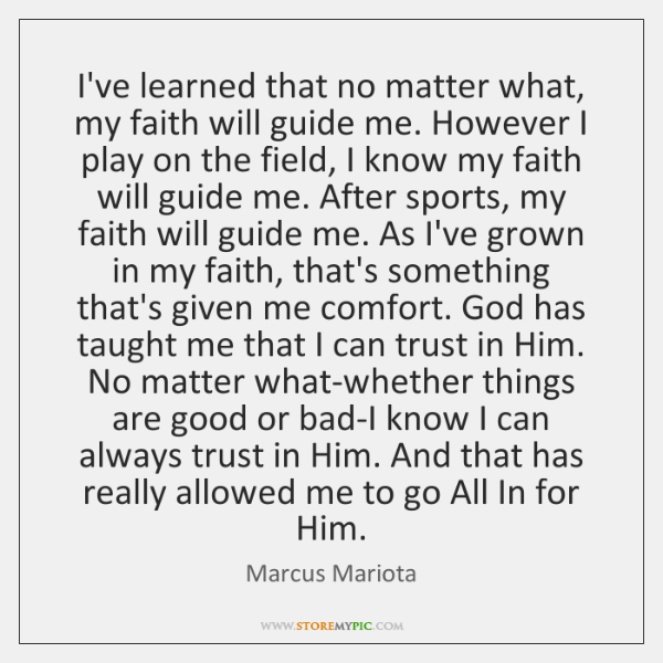 I've learned that no matter what, my faith will guide me. However ...