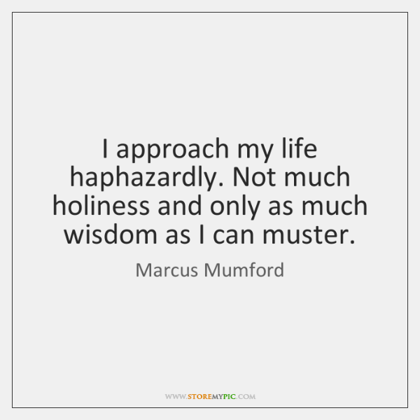I approach my life haphazardly. Not much holiness and only as much ...