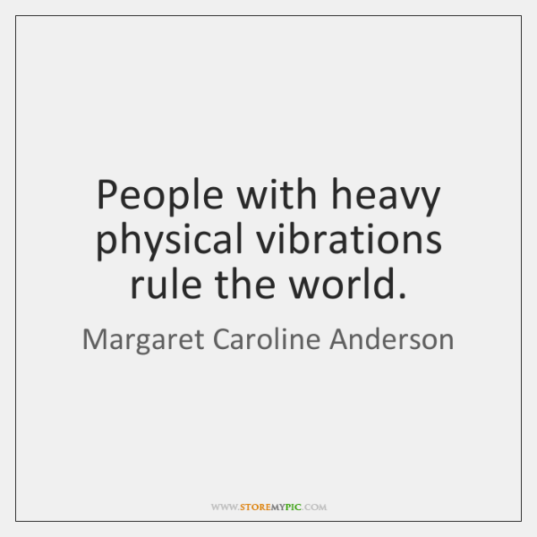 People with heavy physical vibrations rule the world.