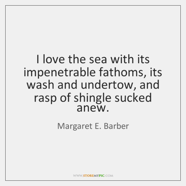 I love the sea with its impenetrable fathoms, its wash and undertow, ...