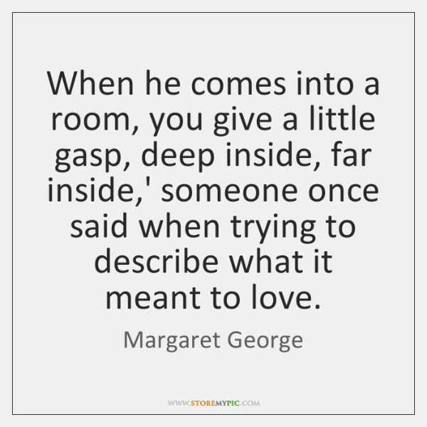 When he comes into a room, you give a little gasp, deep ...