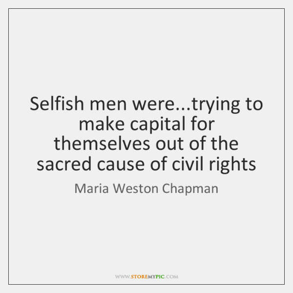 Selfish men were...trying to make capital for themselves out of the ...