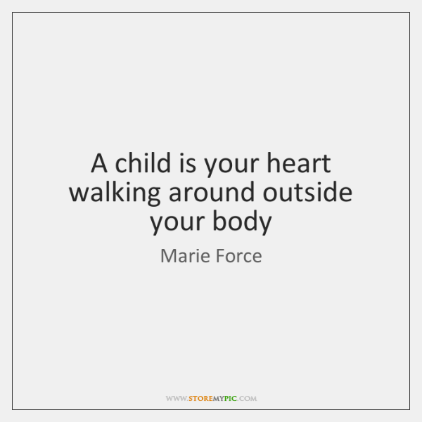 A child is your heart walking around outside your body