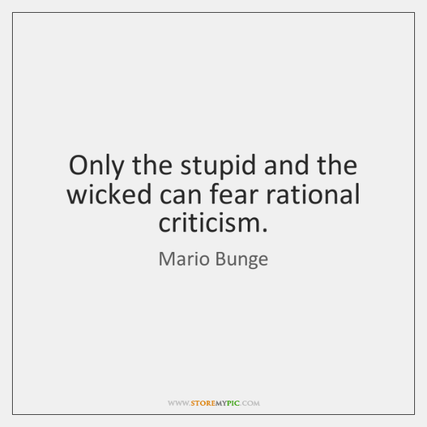 Only the stupid and the wicked can fear rational criticism.