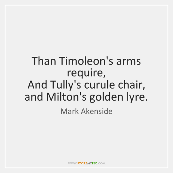 Than Timoleon's arms require,   And Tully's curule chair, and Milton's golden lyre.