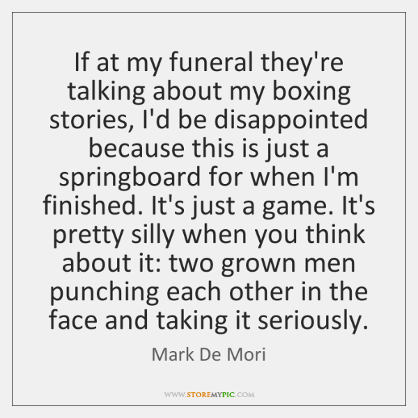 If at my funeral they're talking about my boxing stories, I'd be ...