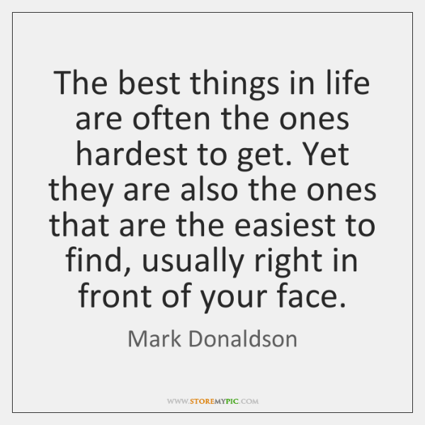 The best things in life are often the ones hardest to get. ...