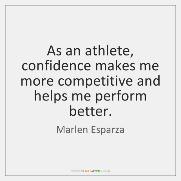As an athlete, confidence makes me more competitive and helps me perform ...