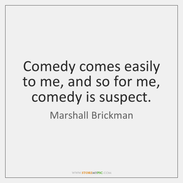 Comedy comes easily to me, and so for me, comedy is suspect.