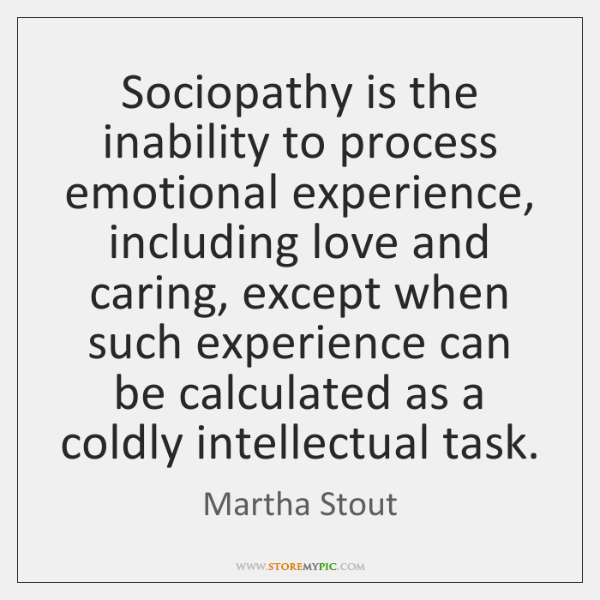 Sociopathy is the inability to process emotional experience, including love and caring, ...