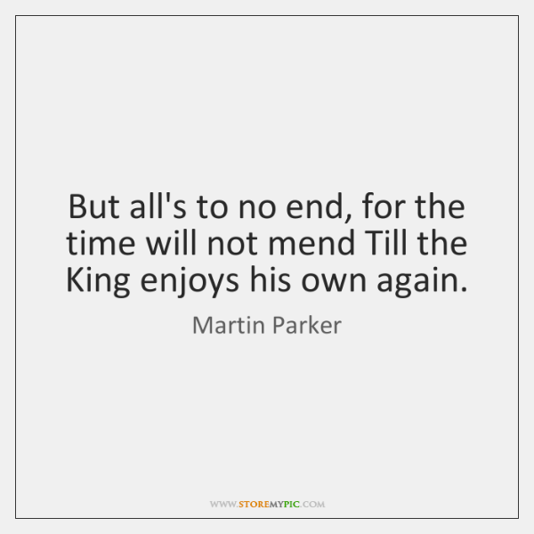 But all's to no end, for the time will not mend Till ...