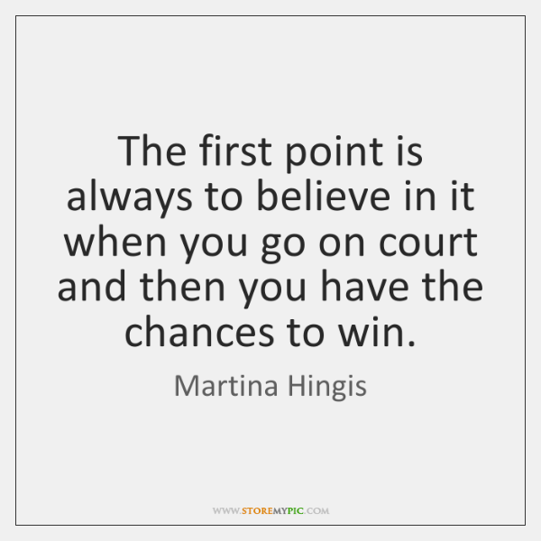 The first point is always to believe in it when you go ...