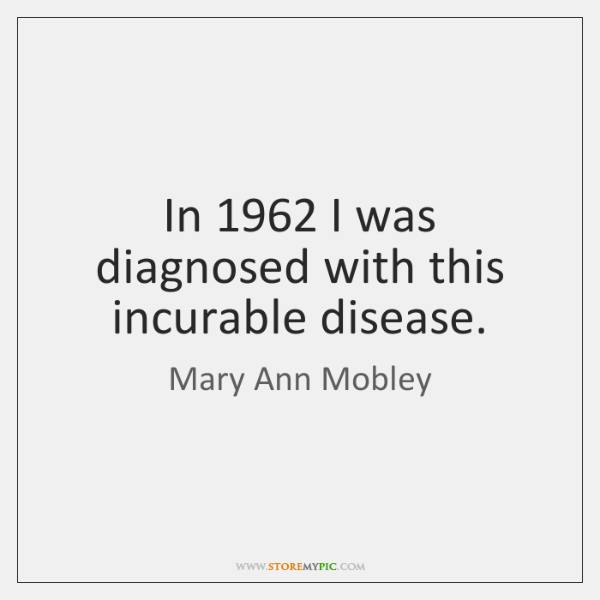 In 1962 I was diagnosed with this incurable disease.