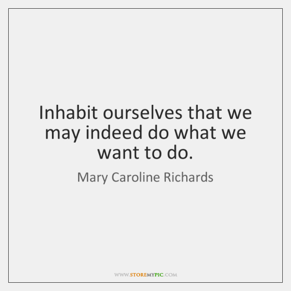 Inhabit ourselves that we may indeed do what we want to do.