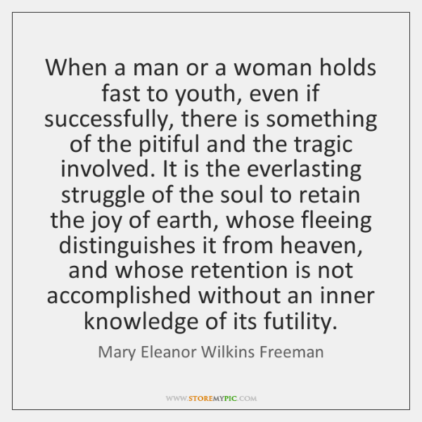 When a man or a woman holds fast to youth, even if ...