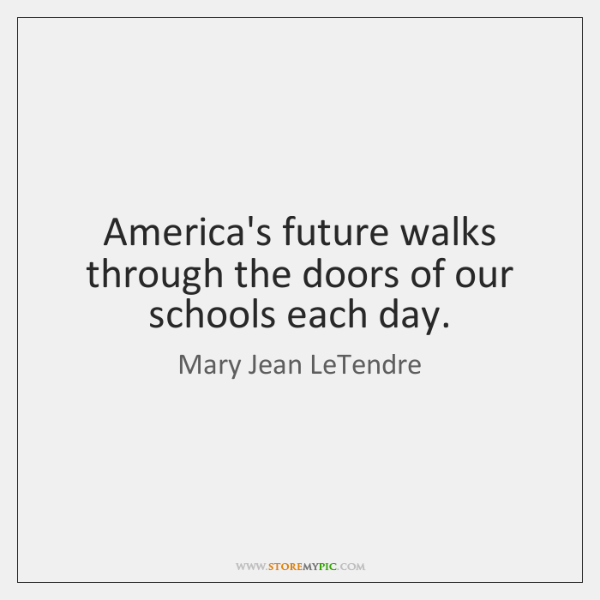 America's future walks through the doors of our schools each day.