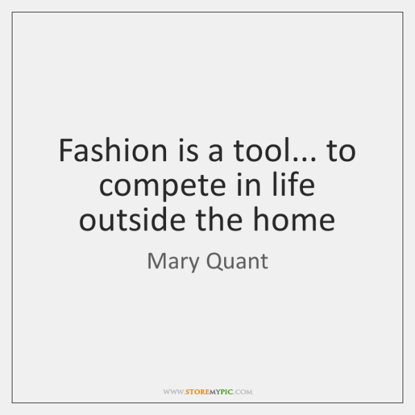 Fashion is a tool... to compete in life outside the home
