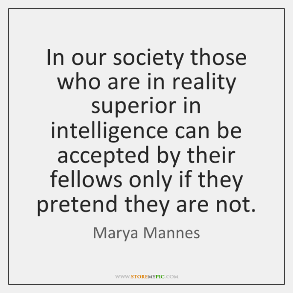 In our society those who are in reality superior in intelligence can ...