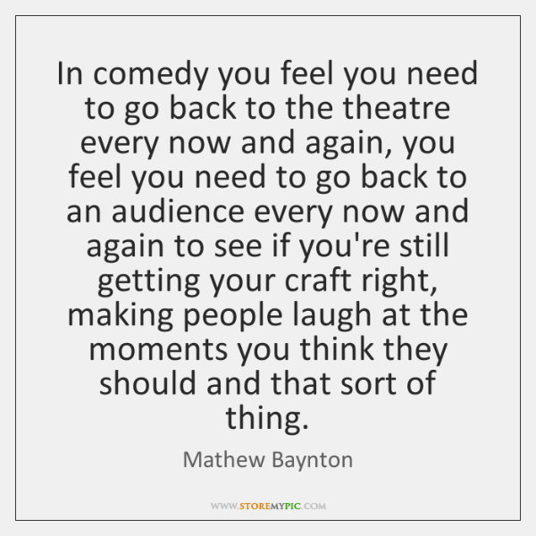 In comedy you feel you need to go back to the theatre ...