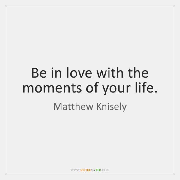 Be in love with the moments of your life.
