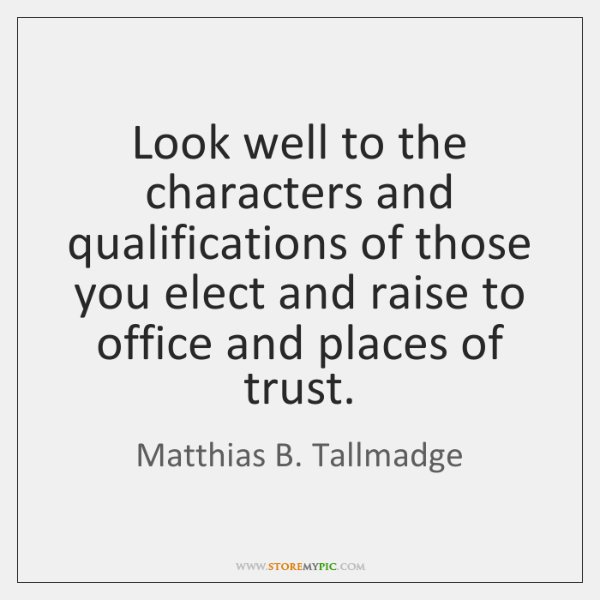 Look well to the characters and qualifications of those you elect and ...