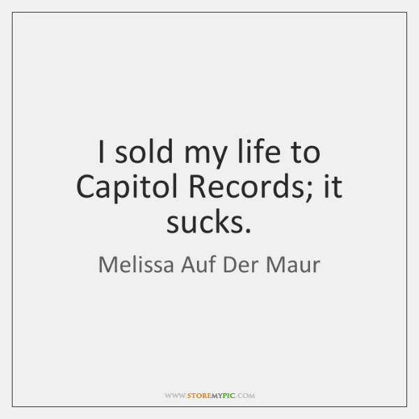 I sold my life to Capitol Records; it sucks.