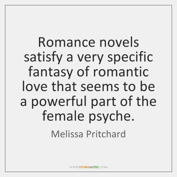 Romance novels satisfy a very specific fantasy of romantic love that seems ...