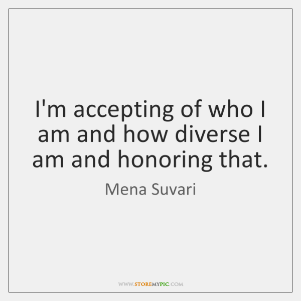 I'm accepting of who I am and how diverse I am and ...