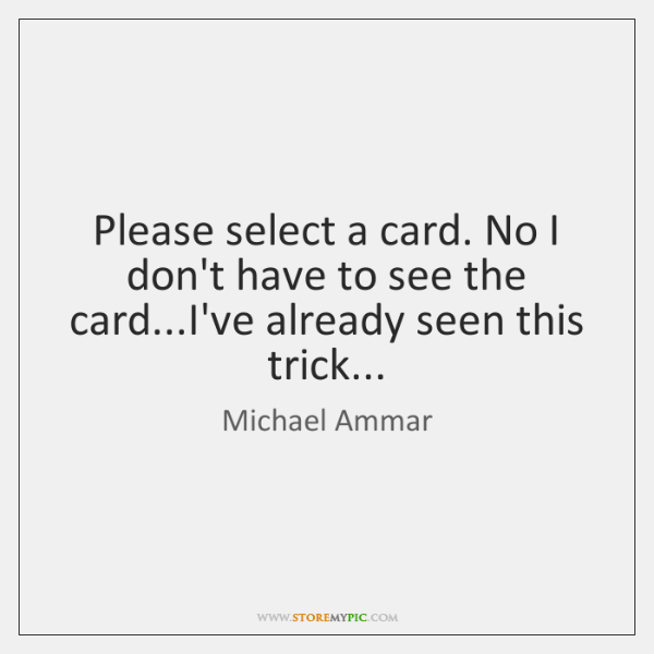 Please select a card. No I don't have to see the card......
