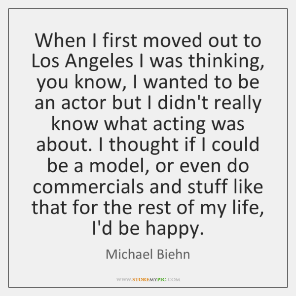 When I first moved out to Los Angeles I was thinking, you ...