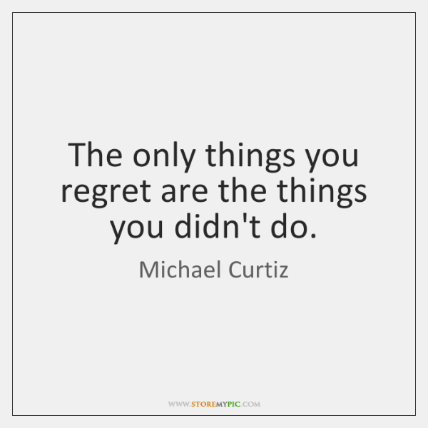 The only things you regret are the things you didn't do.