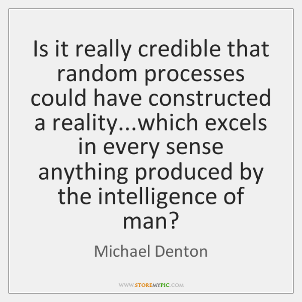 Is it really credible that random processes could have constructed a reality......