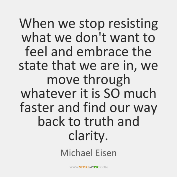 When we stop resisting what we don't want to feel and embrace ...