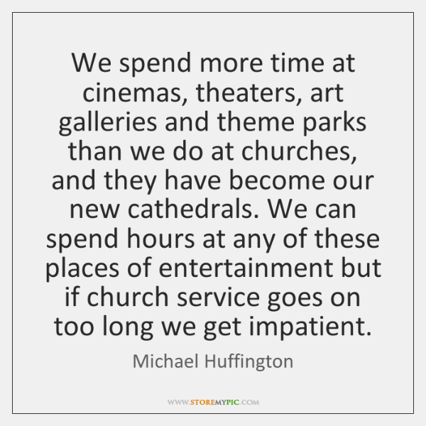 We spend more time at cinemas, theaters, art galleries and theme parks ...