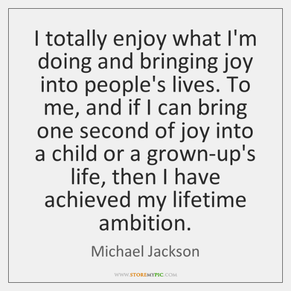 I totally enjoy what I'm doing and bringing joy into people's lives. ...