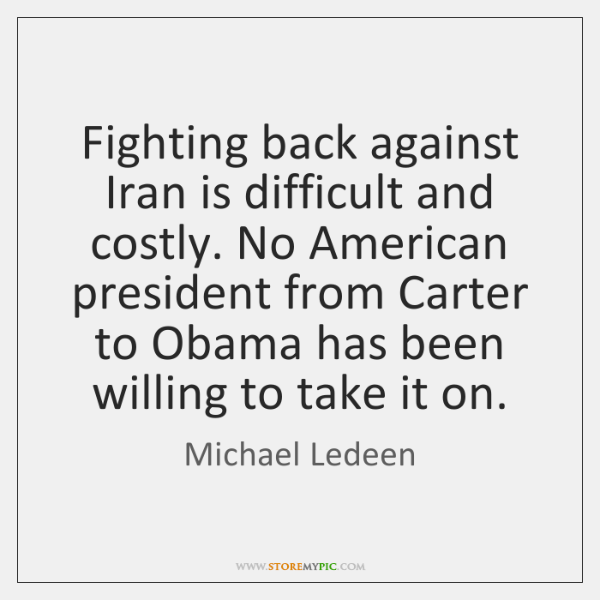 Fighting back against Iran is difficult and costly. No American president from ...
