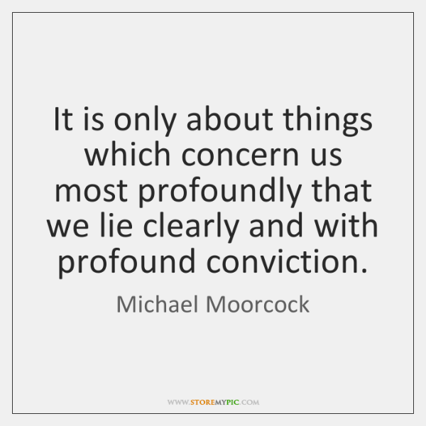 It is only about things which concern us most profoundly that we ...