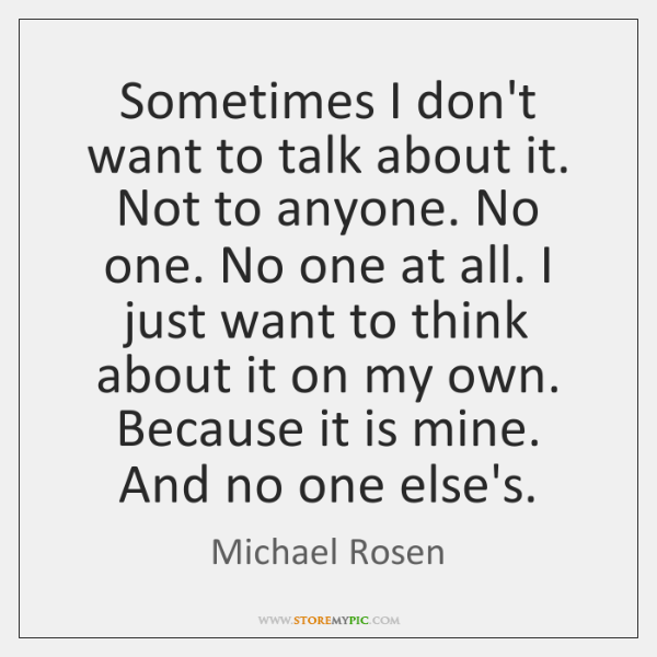 Sometimes I don't want to talk about it. Not to anyone. No ...
