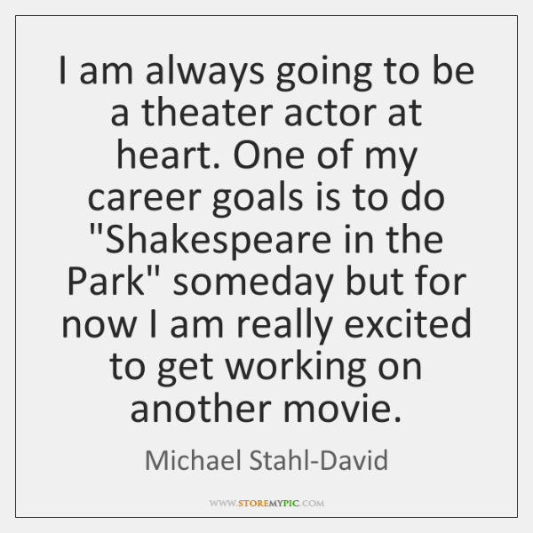 I am always going to be a theater actor at heart. One ...