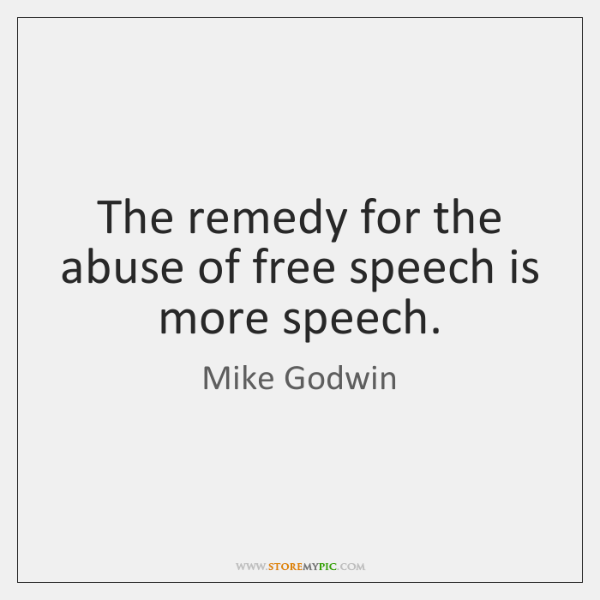 The remedy for the abuse of free speech is more speech.