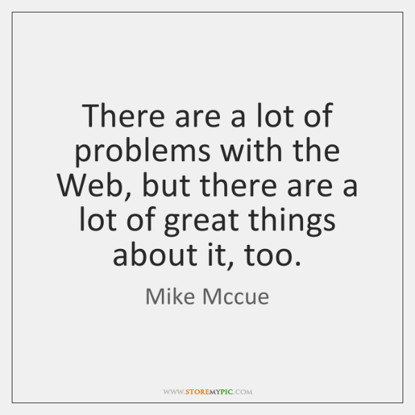There are a lot of problems with the Web, but there are ...