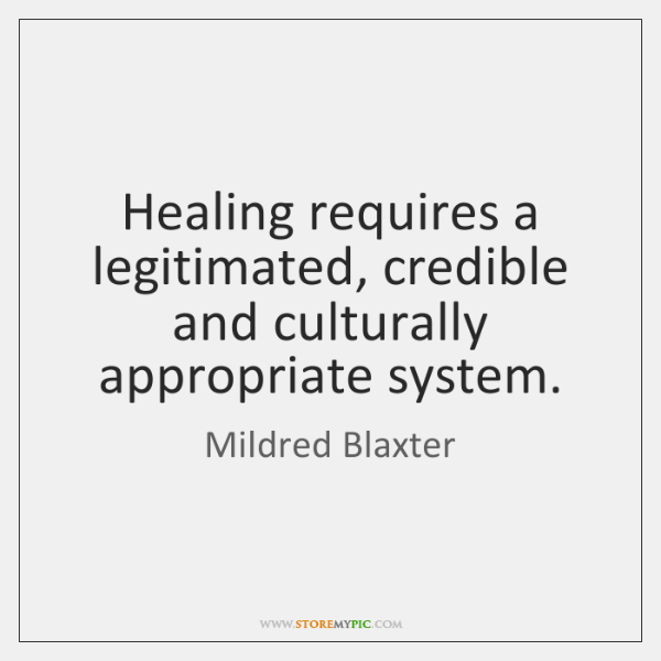 Healing requires a legitimated, credible and culturally appropriate system.