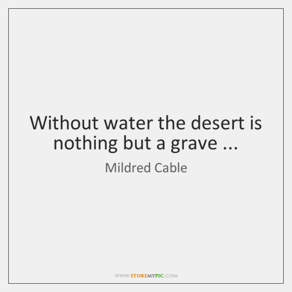 Without water the desert is nothing but a grave ...