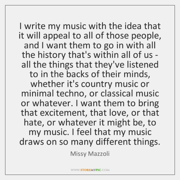 I write my music with the idea that it will appeal to ...