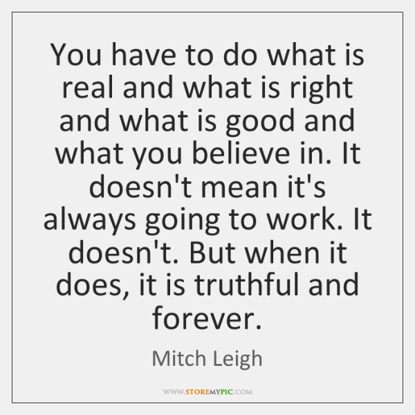 You have to do what is real and what is right and ...