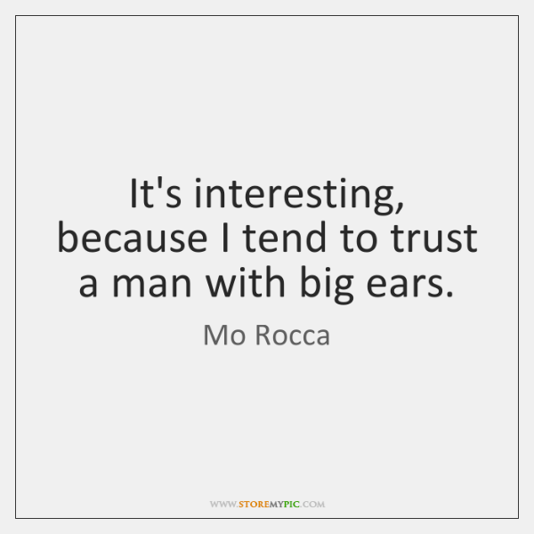 It's interesting, because I tend to trust a man with big ears.
