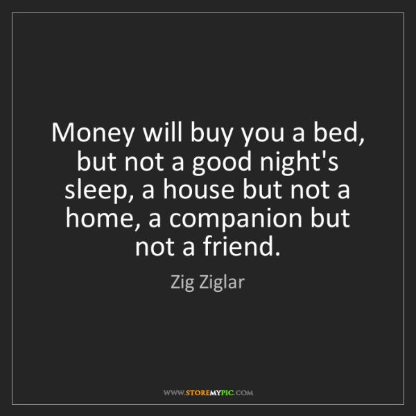 Zig Ziglar: Money will buy you a bed, but not a good night's sleep,...