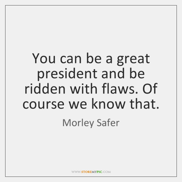 You can be a great president and be ridden with flaws. Of ...